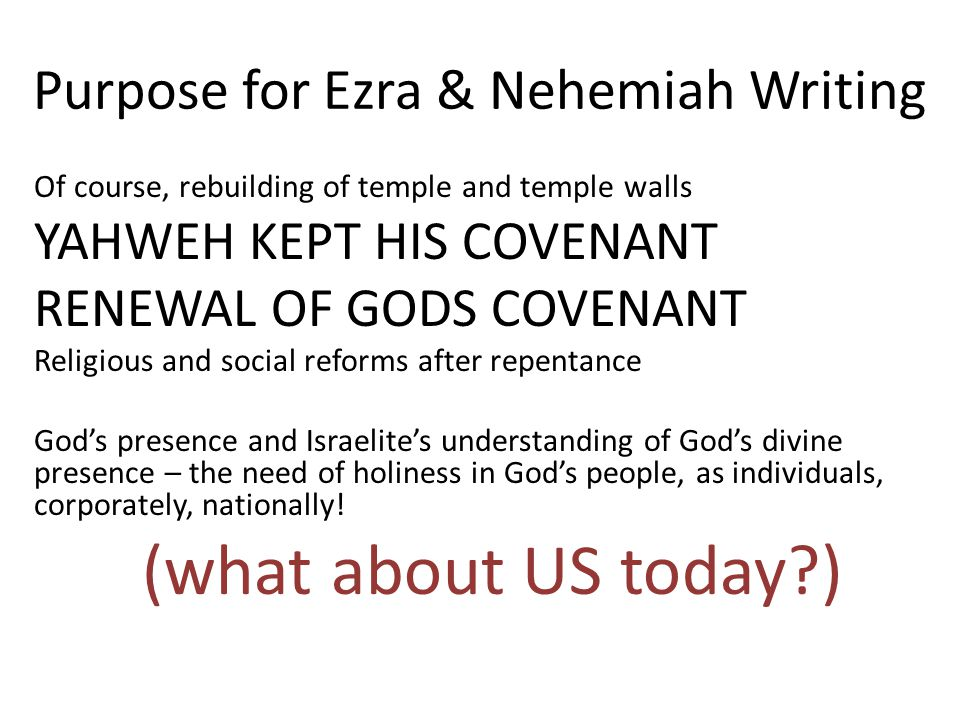 Purpose for Ezra & Nehemiah Writing Of course, rebuilding of temple and temple walls YAHWEH KEPT HIS COVENANT RENEWAL OF GODS COVENANT Religious and social reforms after repentance God's presence and Israelite's understanding of God's divine presence – the need of holiness in God's people, as individuals, corporately, nationally.