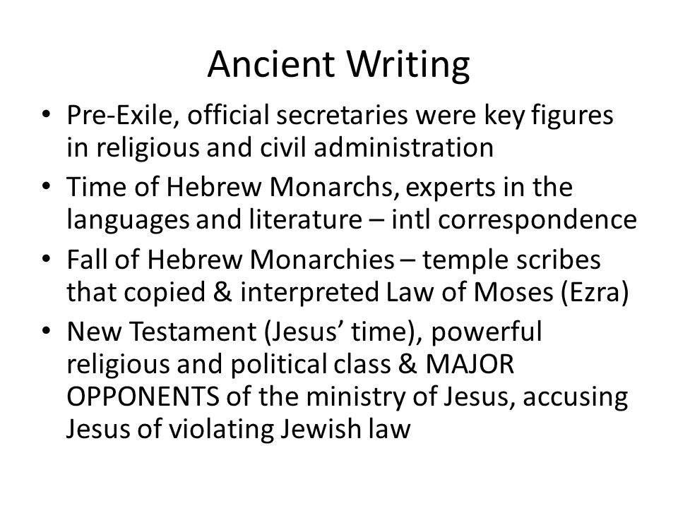 Ancient Writing Pre-Exile, official secretaries were key figures in religious and civil administration Time of Hebrew Monarchs, experts in the languages and literature – intl correspondence Fall of Hebrew Monarchies – temple scribes that copied & interpreted Law of Moses (Ezra) New Testament (Jesus' time), powerful religious and political class & MAJOR OPPONENTS of the ministry of Jesus, accusing Jesus of violating Jewish law