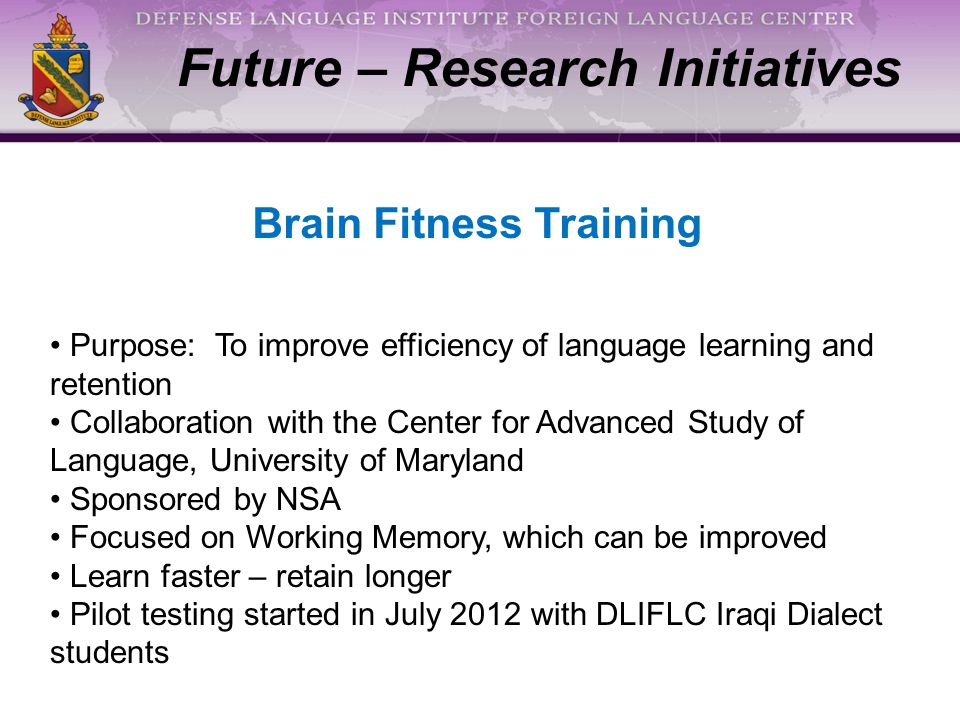 Purpose: To improve efficiency of language learning and retention Collaboration with the Center for Advanced Study of Language, University of Maryland Sponsored by NSA Focused on Working Memory, which can be improved Learn faster – retain longer Pilot testing started in July 2012 with DLIFLC Iraqi Dialect students Future – Research Initiatives Brain Fitness Training
