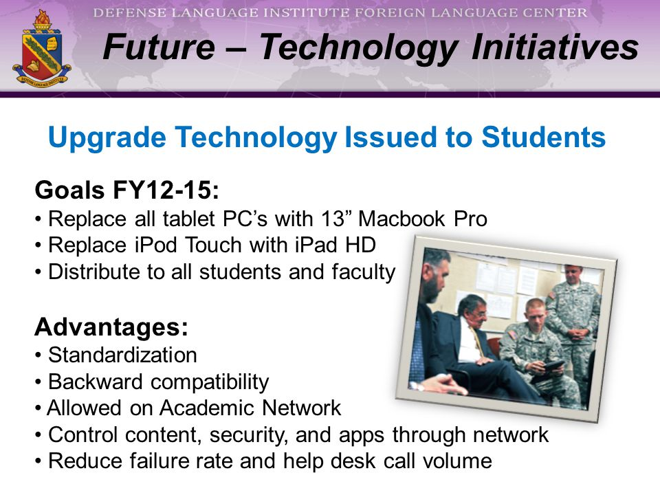 Future – Technology Initiatives Upgrade Technology Issued to Students Goals FY12-15: Replace all tablet PC's with 13 Macbook Pro Replace iPod Touch with iPad HD Distribute to all students and faculty Advantages: Standardization Backward compatibility Allowed on Academic Network Control content, security, and apps through network Reduce failure rate and help desk call volume
