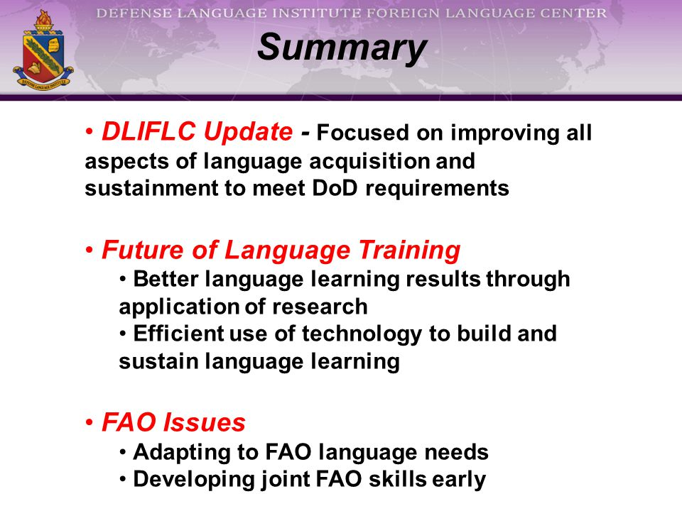 Summary DLIFLC Update - Focused on improving all aspects of language acquisition and sustainment to meet DoD requirements Future of Language Training Better language learning results through application of research Efficient use of technology to build and sustain language learning FAO Issues Adapting to FAO language needs Developing joint FAO skills early