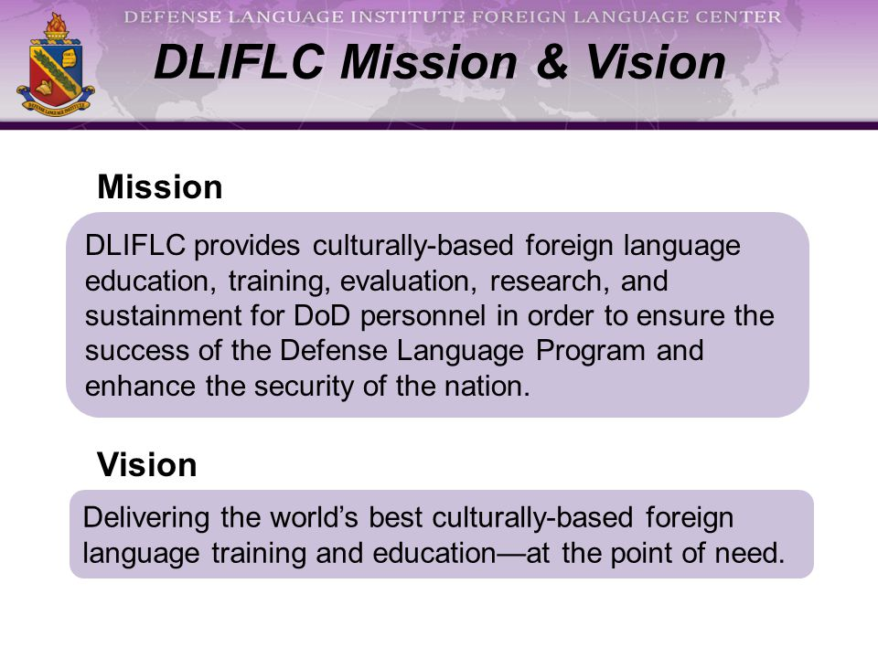 DLIFLC Mission & Vision DLIFLC provides culturally-based foreign language education, training, evaluation, research, and sustainment for DoD personnel in order to ensure the success of the Defense Language Program and enhance the security of the nation.