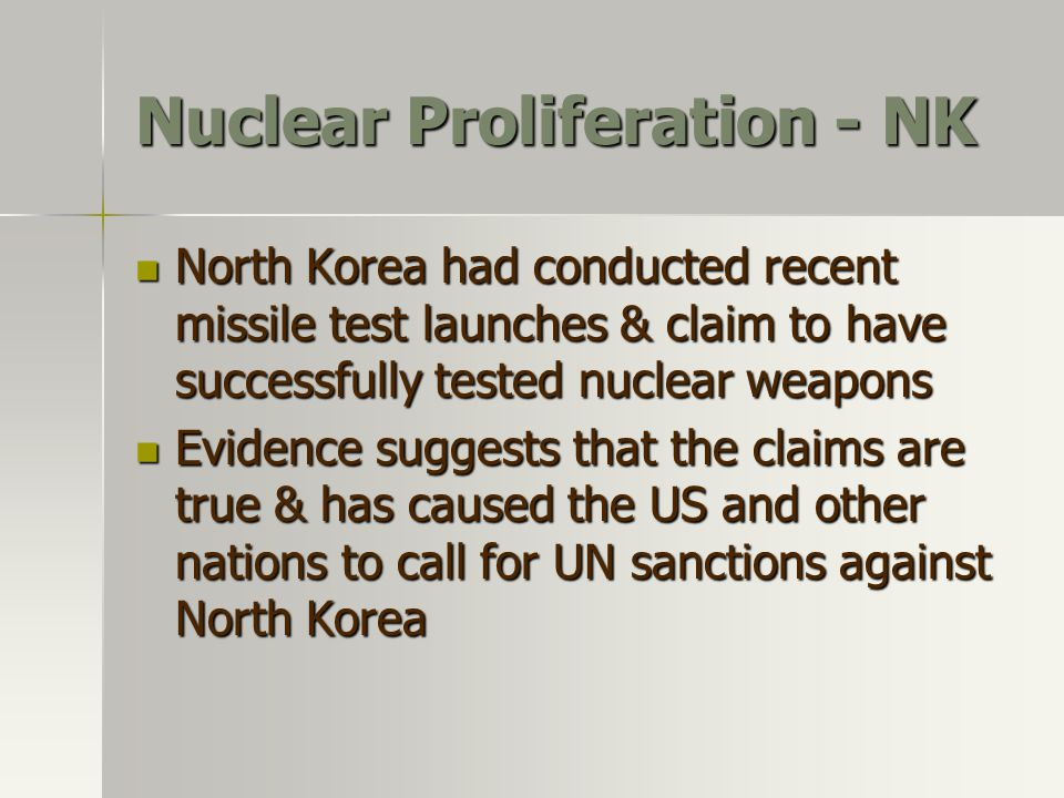 Nuclear Proliferation In his 2002 State of the Union address, Bush referred to what he called an axis of evil. These countries were accused of sponsoring terrorism In his 2002 State of the Union address, Bush referred to what he called an axis of evil. These countries were accused of sponsoring terrorism –Iraq –Iran –North Korea Among the concerns is that of nuclear proliferation (the spread of nuclear weapons to nations that don't already have them) Eight nations are believed to have weapons: The US Russia China France Great Britain India Pakistan Israel