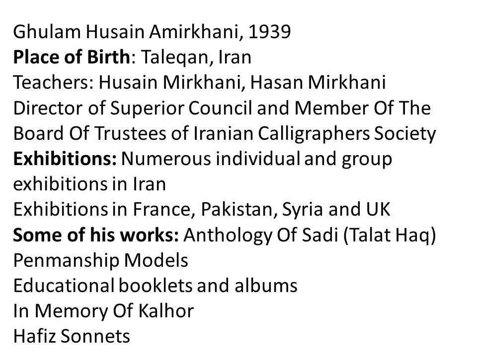 Ghulam Husain Amirkhani, 1939 Place of Birth: Taleqan, Iran Teachers: Husain Mirkhani, Hasan Mirkhani Director of Superior Council and Member Of The Board Of Trustees of Iranian Calligraphers Society Exhibitions: Numerous individual and group exhibitions in Iran Exhibitions in France, Pakistan, Syria and UK Some of his works: Anthology Of Sadi (Talat Haq) Penmanship Models Educational booklets and albums In Memory Of Kalhor Hafiz Sonnets