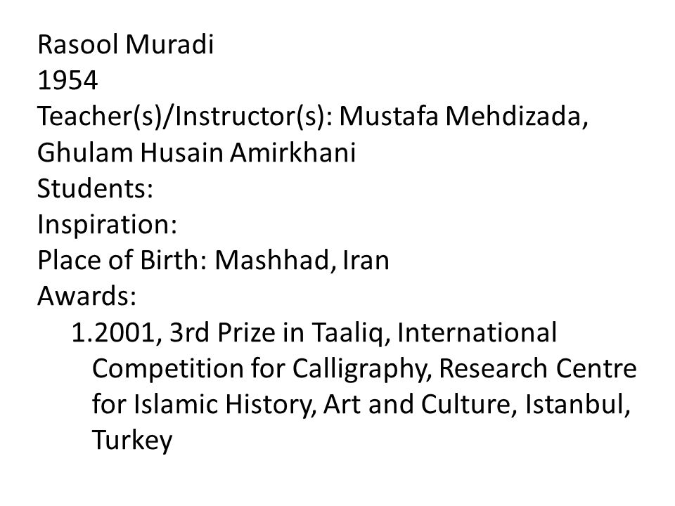Rasool Muradi 1954 Teacher(s)/Instructor(s): Mustafa Mehdizada, Ghulam Husain Amirkhani Students: Inspiration: Place of Birth: Mashhad, Iran Awards: 1.2001, 3rd Prize in Taaliq, International Competition for Calligraphy, Research Centre for Islamic History, Art and Culture, Istanbul, Turkey