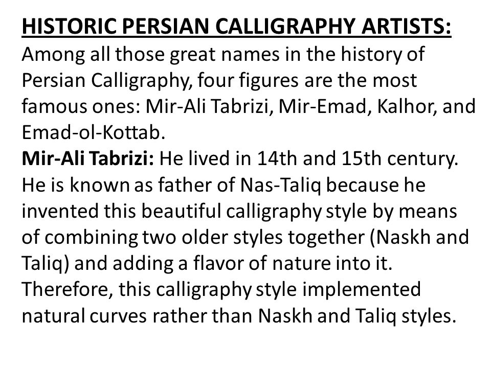 HISTORIC PERSIAN CALLIGRAPHY ARTISTS: Among all those great names in the history of Persian Calligraphy, four figures are the most famous ones: Mir-Ali Tabrizi, Mir-Emad, Kalhor, and Emad-ol-Kottab.