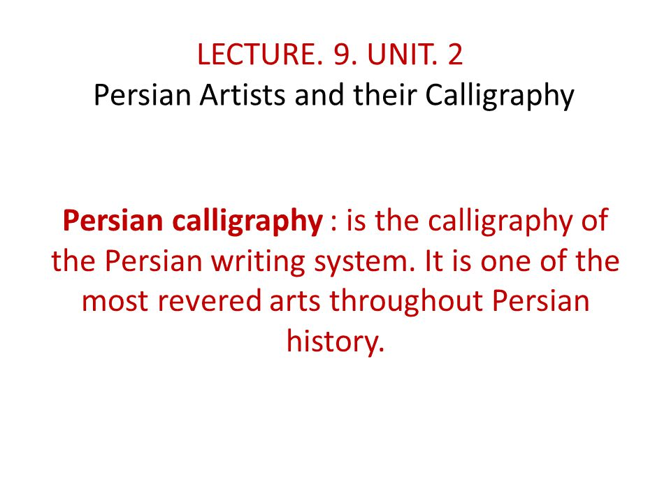 LECTURE. 9. UNIT. 2 Persian Artists and their Calligraphy Persian calligraphy : is the calligraphy of the Persian writing system. It is one of the mos