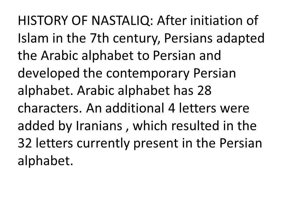 HISTORY OF NASTALIQ: After initiation of Islam in the 7th century, Persians adapted the Arabic alphabet to Persian and developed the contemporary Persian alphabet.