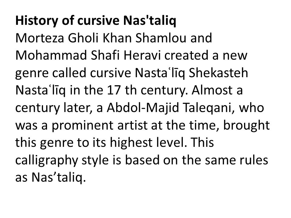 History of cursive Nas taliq Morteza Gholi Khan Shamlou and Mohammad Shafi Heravi created a new genre called cursive Nastaʿlīq Shekasteh Nastaʿlīq in the 17 th century.