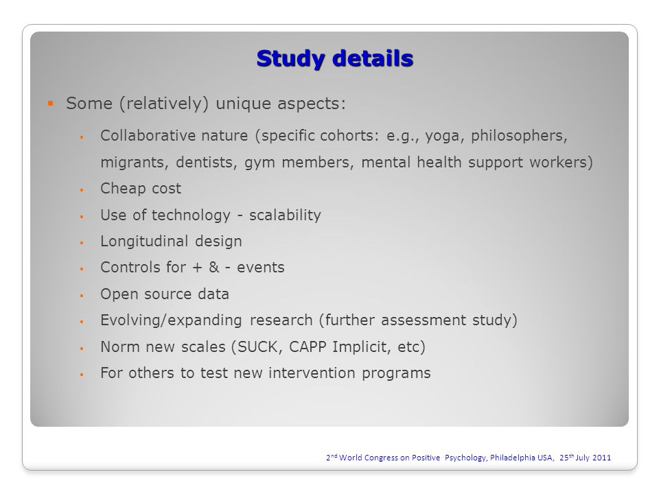 Study details  Some (relatively) unique aspects:  Collaborative nature (specific cohorts: e.g., yoga, philosophers, migrants, dentists, gym members, mental health support workers)  Cheap cost  Use of technology - scalability  Longitudinal design  Controls for + & - events  Open source data  Evolving/expanding research (further assessment study)  Norm new scales (SUCK, CAPP Implicit, etc)  For others to test new intervention programs 2 nd World Congress on Positive Psychology, Philadelphia USA, 25 th July 2011