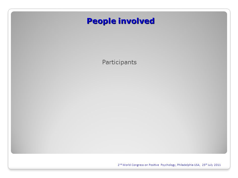 People involved 2 nd World Congress on Positive Psychology, Philadelphia USA, 25 th July 2011 Participants