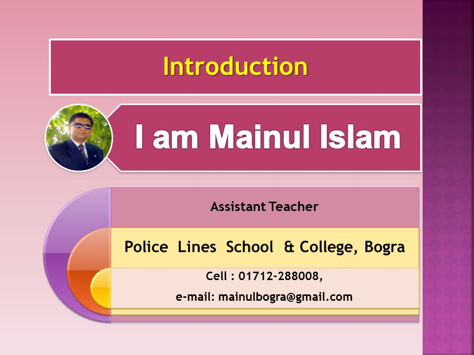 Introduction Assistant Teacher Police Lines School & College, Bogra Cell : 01712-288008, e-mail: mainulbogra@gmail.com