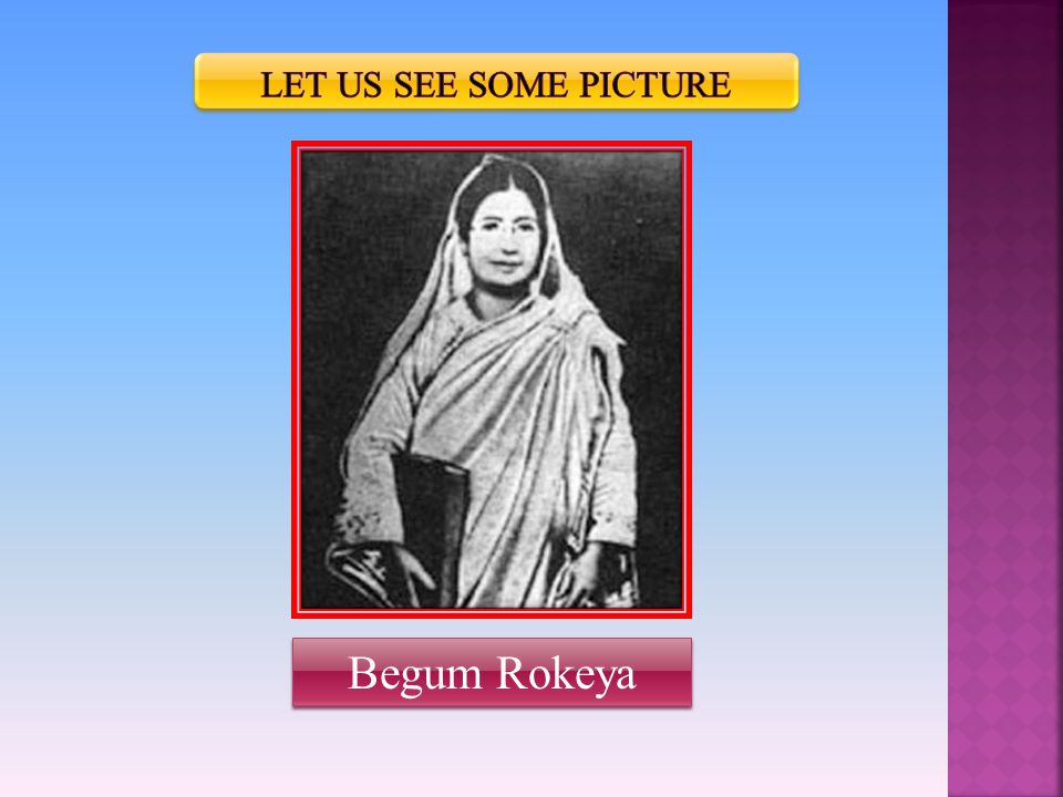 Read about Begum Rokeya.Begum Rokeya was a famous writer and a social worker.