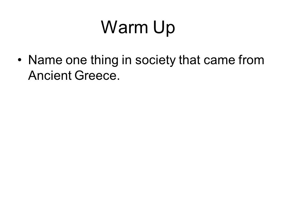 Warm Up Name one thing in society that came from Ancient Greece.