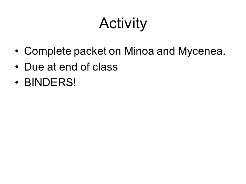 Activity Complete packet on Minoa and Mycenea. Due at end of class BINDERS!