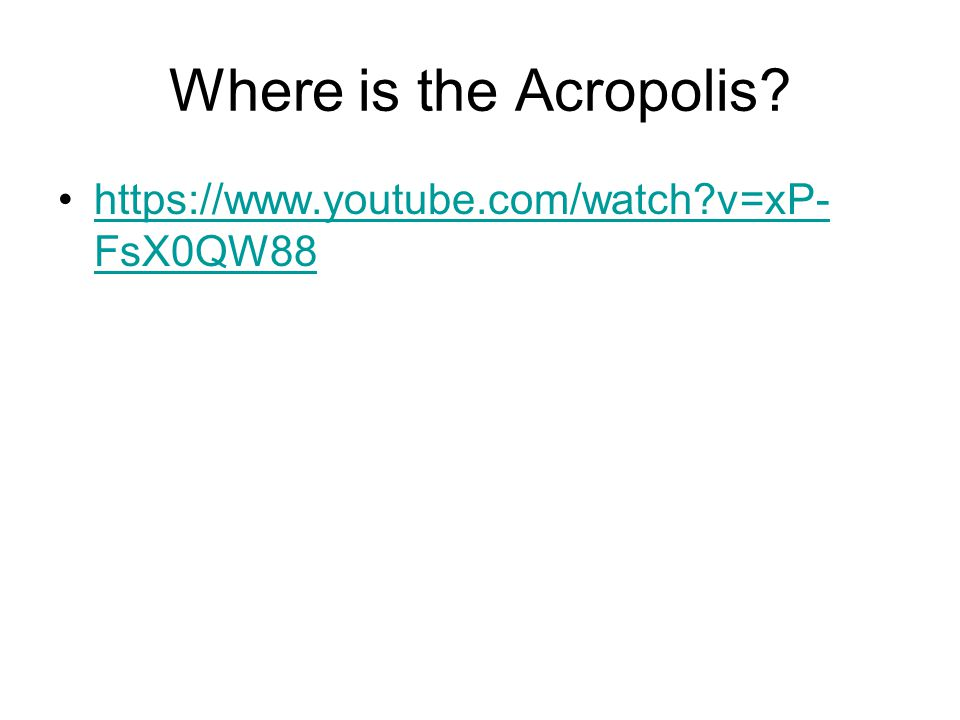 Where is the Acropolis? https://www.youtube.com/watch?v=xP- FsX0QW88https://www.youtube.com/watch?v=xP- FsX0QW88