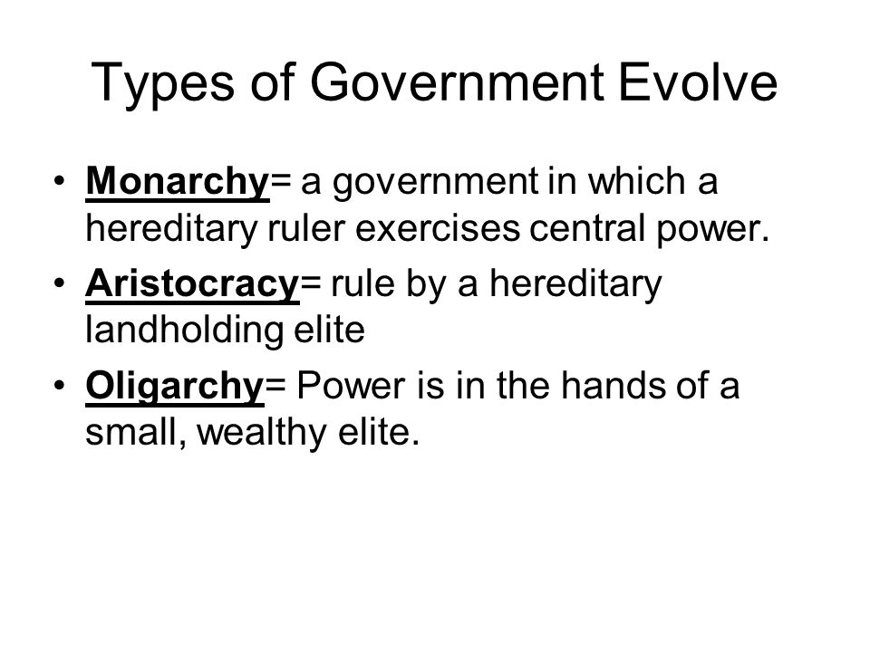 Types of Government Evolve Monarchy= a government in which a hereditary ruler exercises central power. Aristocracy= rule by a hereditary landholding e