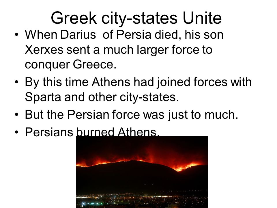 Greek city-states Unite When Darius of Persia died, his son Xerxes sent a much larger force to conquer Greece.