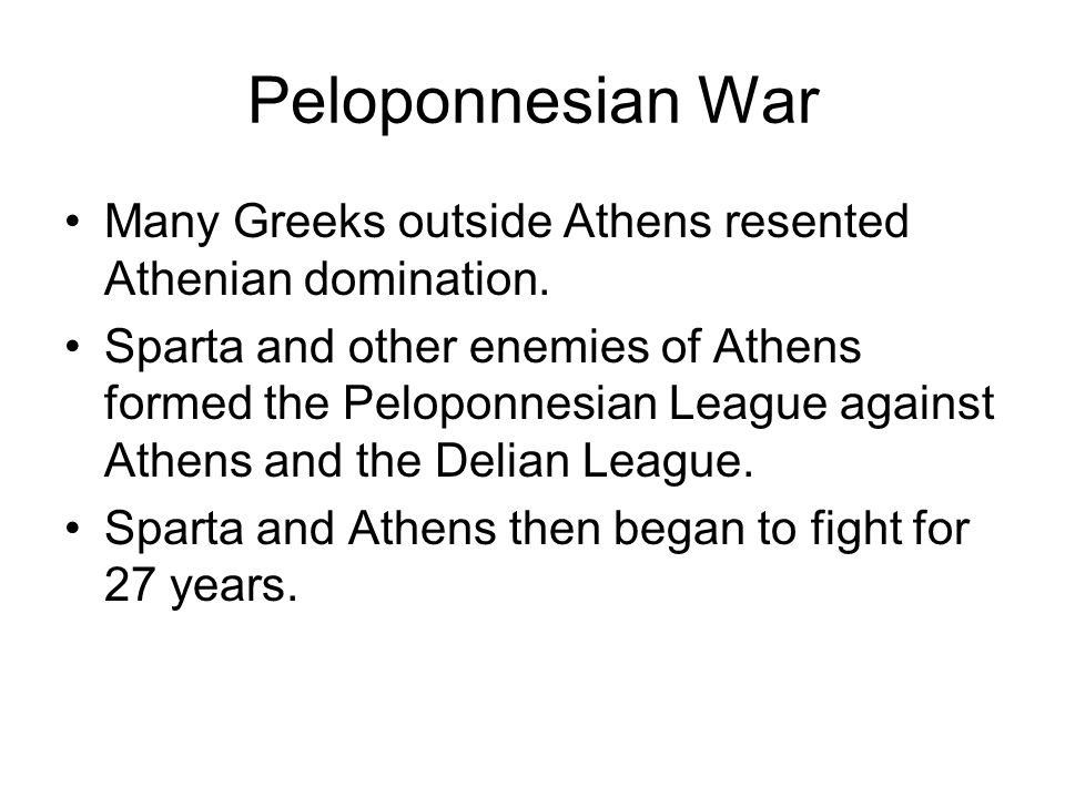 Peloponnesian War Many Greeks outside Athens resented Athenian domination. Sparta and other enemies of Athens formed the Peloponnesian League against