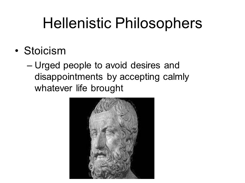 Hellenistic Philosophers Stoicism –Urged people to avoid desires and disappointments by accepting calmly whatever life brought