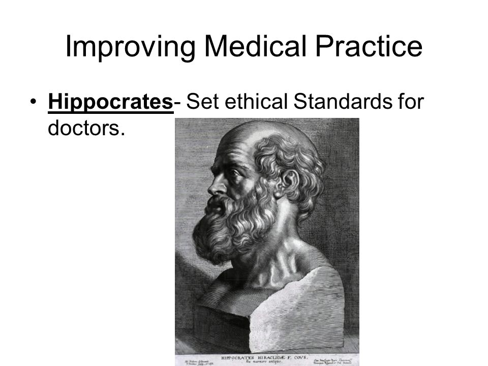 Improving Medical Practice Hippocrates- Set ethical Standards for doctors.