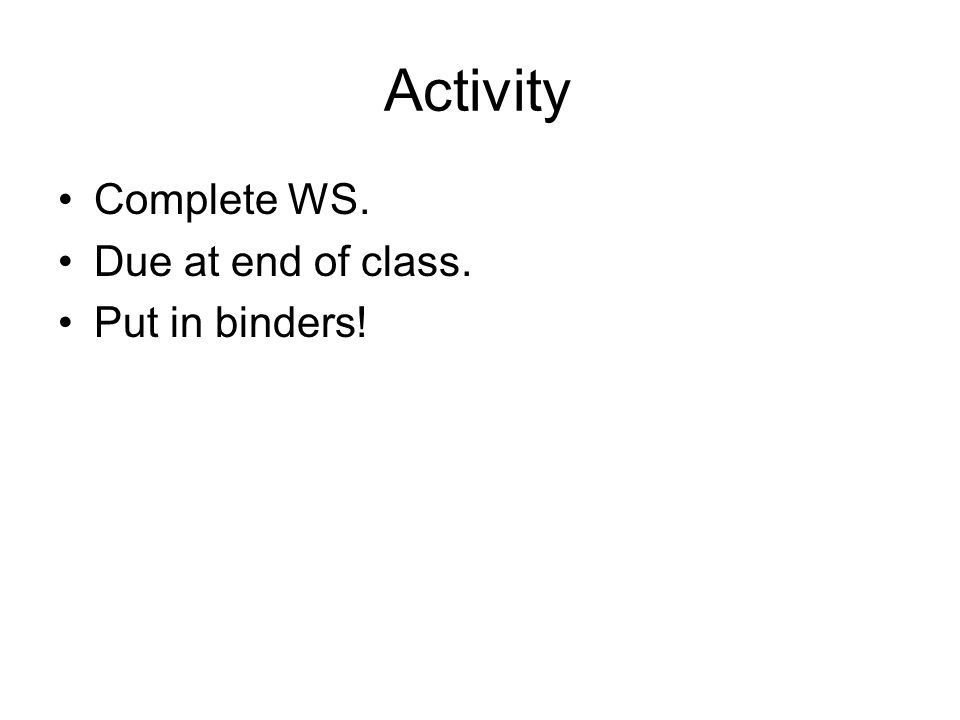 Activity Complete WS. Due at end of class. Put in binders!