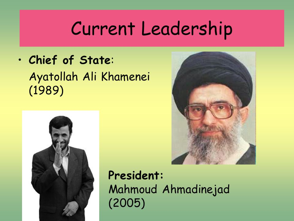 Chief of State: Ayatollah Ali Khamenei (1989) President: Mahmoud Ahmadinejad (2005) Current Leadership
