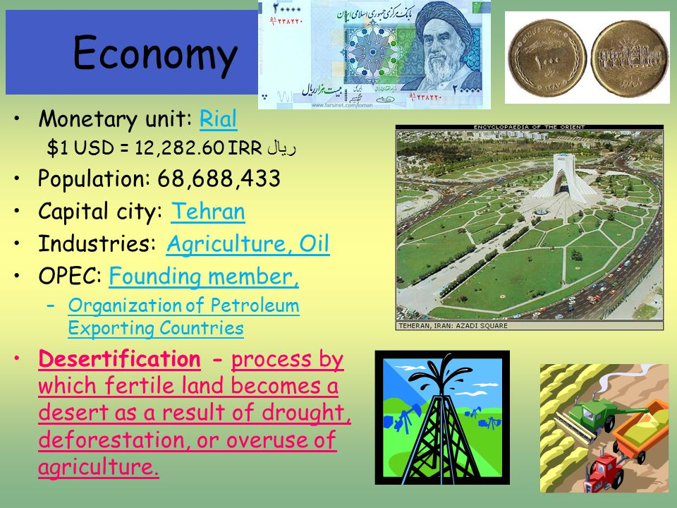 Monetary unit: Rial $1 USD = 12,282.60 IRR ریال Population: 68,688,433 Capital city: Tehran Industries: Agriculture, Oil OPEC: Founding member, –Organization of Petroleum Exporting Countries Desertification - process by which fertile land becomes a desert as a result of drought, deforestation, or overuse of agriculture.