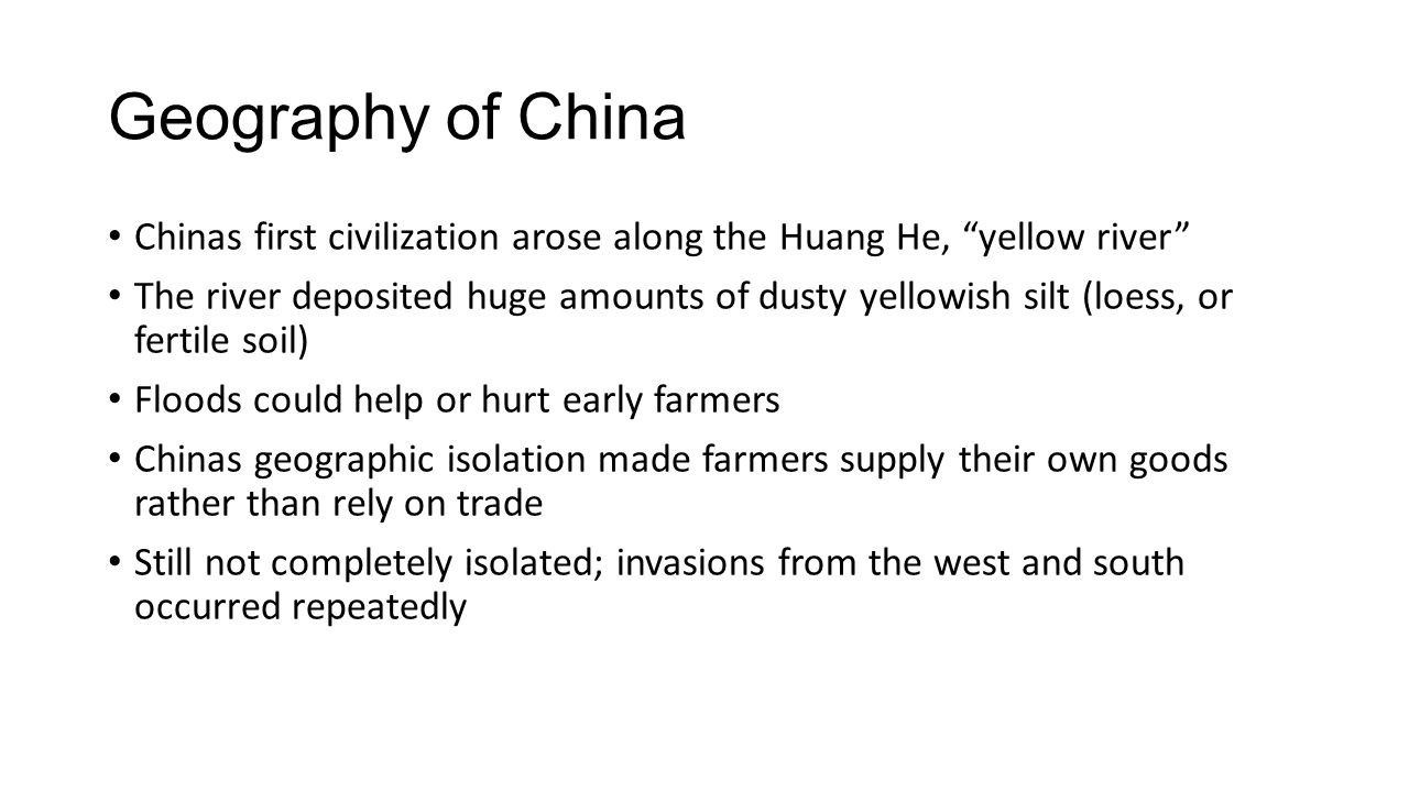 """Geography of China Chinas first civilization arose along the Huang He, """"yellow river"""" The river deposited huge amounts of dusty yellowish silt (loess,"""