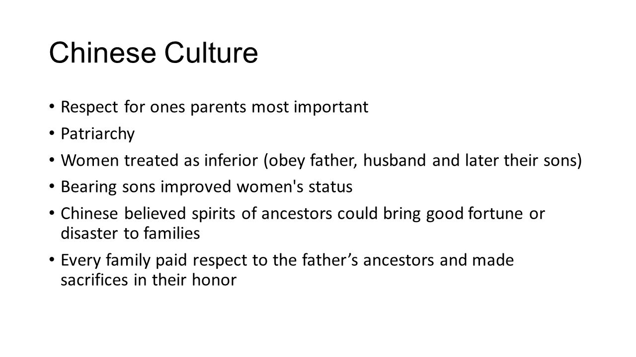 Chinese Culture Respect for ones parents most important Patriarchy Women treated as inferior (obey father, husband and later their sons) Bearing sons