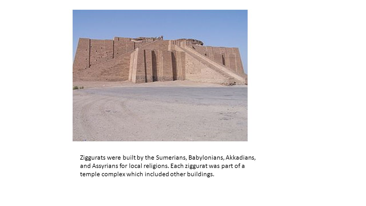 Ziggurats were built by the Sumerians, Babylonians, Akkadians, and Assyrians for local religions. Each ziggurat was part of a temple complex which inc