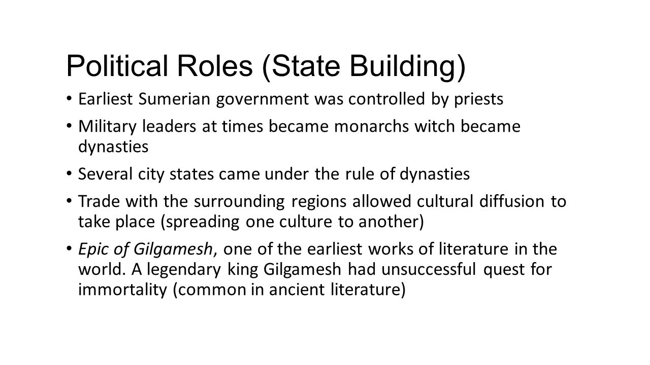 Political Roles (State Building) Earliest Sumerian government was controlled by priests Military leaders at times became monarchs witch became dynasti