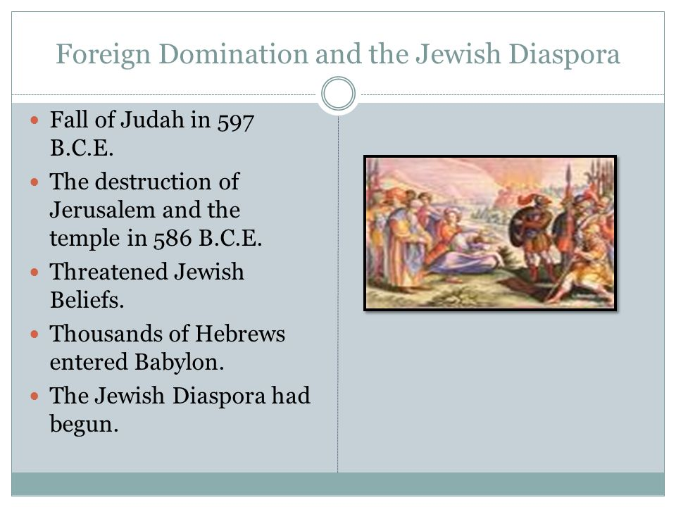 Foreign Domination and the Jewish Diaspora Fall of Judah in 597 B.C.E. The destruction of Jerusalem and the temple in 586 B.C.E. Threatened Jewish Bel
