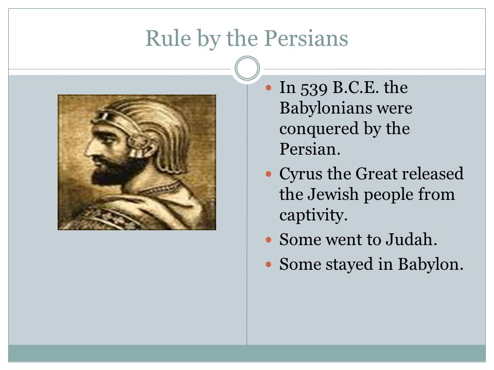 Rule by the Persians In 539 B.C.E. the Babylonians were conquered by the Persian. Cyrus the Great released the Jewish people from captivity. Some went
