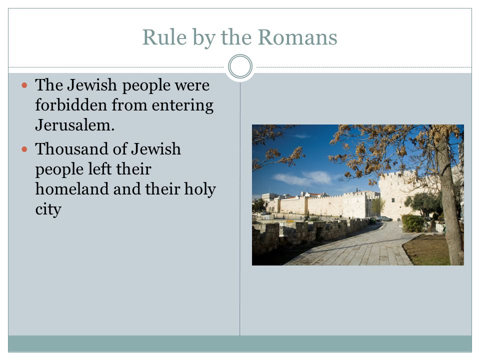 Rule by the Romans The Jewish people were forbidden from entering Jerusalem. Thousand of Jewish people left their homeland and their holy city