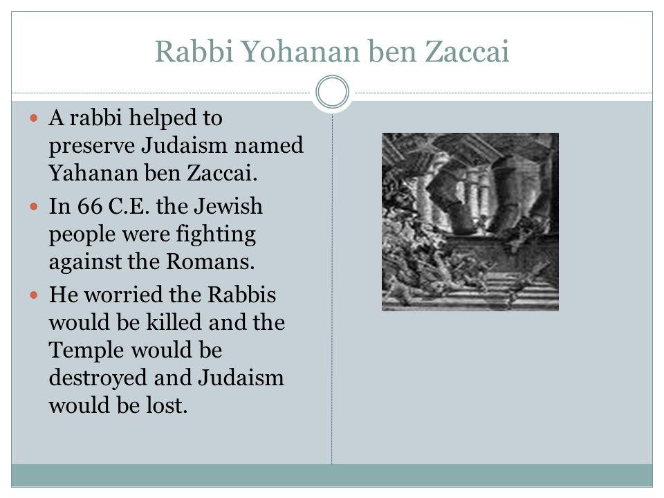 Rabbi Yohanan ben Zaccai A rabbi helped to preserve Judaism named Yahanan ben Zaccai. In 66 C.E. the Jewish people were fighting against the Romans. H