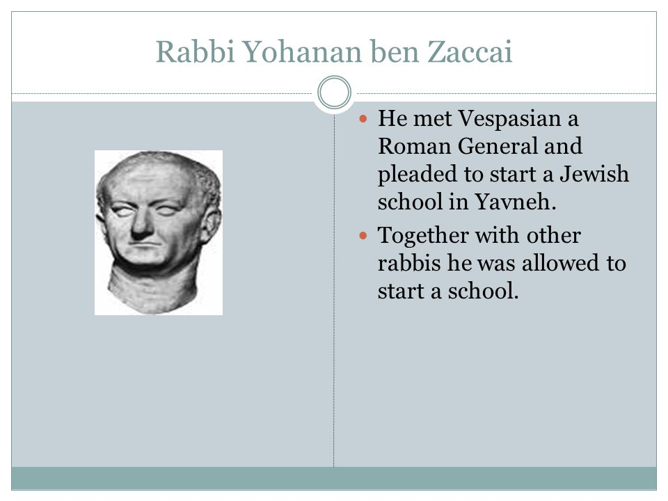 Rabbi Yohanan ben Zaccai He met Vespasian a Roman General and pleaded to start a Jewish school in Yavneh. Together with other rabbis he was allowed to