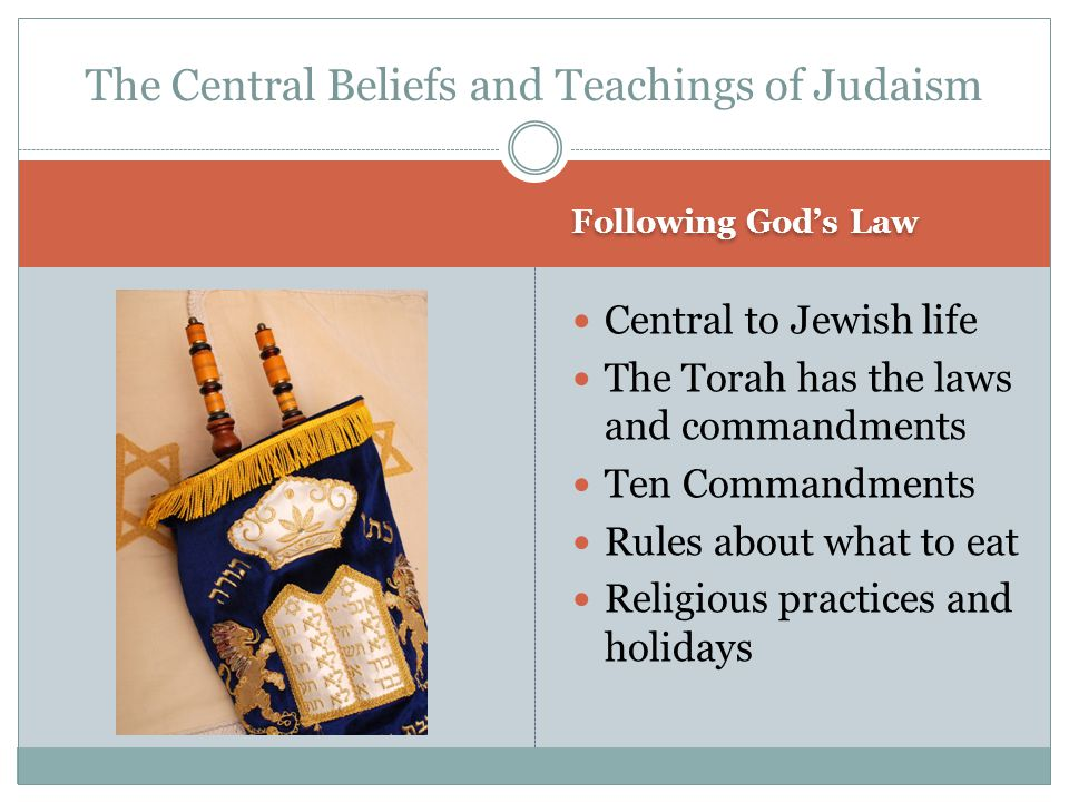 Following God's Law Central to Jewish life The Torah has the laws and commandments Ten Commandments Rules about what to eat Religious practices and ho