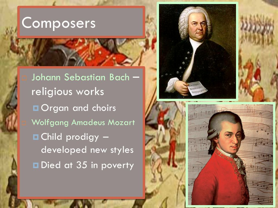 Composers  Johann Sebastian Bach – religious works  Organ and choirs  Wolfgang Amadeus Mozart  Child prodigy – developed new styles  Died at 35 i