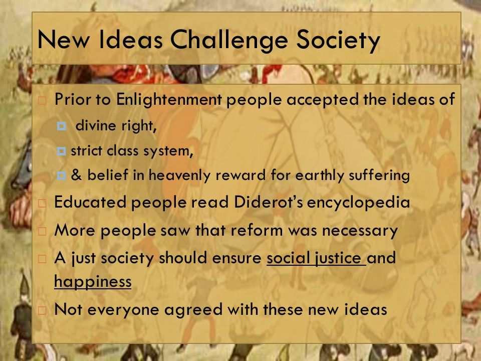 New Ideas Challenge Society  Prior to Enlightenment people accepted the ideas of  divine right,  strict class system,  & belief in heavenly reward