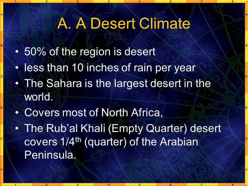 A. A Desert Climate 50% of the region is desert less than 10 inches of rain per year The Sahara is the largest desert in the world. Covers most of Nor