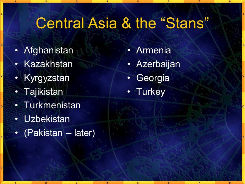 "Central Asia & the ""Stans"" Afghanistan Kazakhstan Kyrgyzstan Tajikistan Turkmenistan Uzbekistan (Pakistan – later) Armenia Azerbaijan Georgia Turkey"
