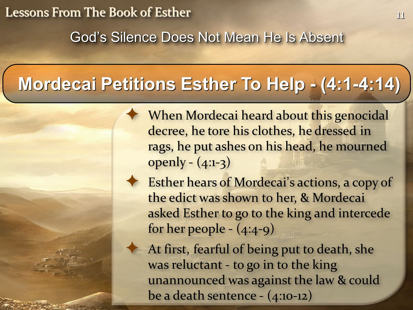 1111 Lessons From The Book of Esther Mordecai Petitions Esther To Help - (4:1-4:14) Mordecai Petitions Esther To Help - (4:1-4:14) ✦ When Mordecai heard about this genocidal decree, he tore his clothes, he dressed in rags, he put ashes on his head, he mourned openly - (4:1-3) ✦ Esther hears of Mordecai ' s actions, a copy of the edict was shown to her, & Mordecai asked Esther to go to the king and intercede for her people - (4:4-9) ✦ At first, fearful of being put to death, she was reluctant - to go in to the king unannounced was against the law & could be a death sentence - (4:10-12) ✦ When Mordecai heard about this genocidal decree, he tore his clothes, he dressed in rags, he put ashes on his head, he mourned openly - (4:1-3) ✦ Esther hears of Mordecai ' s actions, a copy of the edict was shown to her, & Mordecai asked Esther to go to the king and intercede for her people - (4:4-9) ✦ At first, fearful of being put to death, she was reluctant - to go in to the king unannounced was against the law & could be a death sentence - (4:10-12) God's Silence Does Not Mean He Is Absent