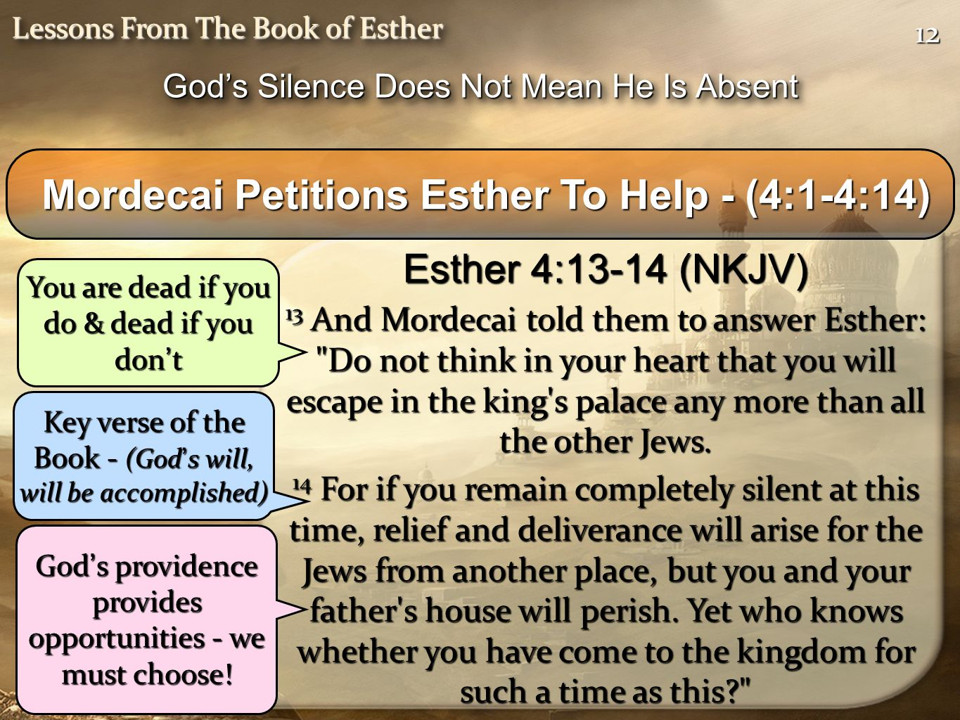 1212 Lessons From The Book of Esther Mordecai Petitions Esther To Help - (4:1-4:14) Mordecai Petitions Esther To Help - (4:1-4:14) Esther 4:13-14 (NKJV) 13 And Mordecai told them to answer Esther: Do not think in your heart that you will escape in the king s palace any more than all the other Jews.