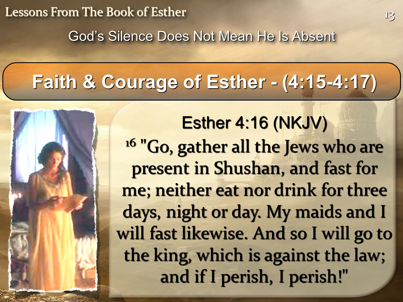 1313 Lessons From The Book of Esther Faith & Courage of Esther - (4:15-4:17) Faith & Courage of Esther - (4:15-4:17) Esther 4:16 (NKJV) 16 Go, gather all the Jews who are present in Shushan, and fast for me; neither eat nor drink for three days, night or day.