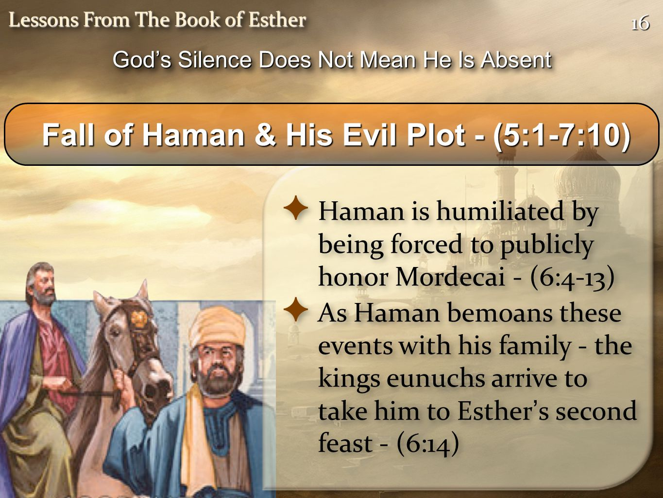 1616 Lessons From The Book of Esther ✦ Haman is humiliated by being forced to publicly honor Mordecai - (6:4-13) ✦ As Haman bemoans these events with his family - the kings eunuchs arrive to take him to Esther ' s second feast - (6:14) ✦ Haman is humiliated by being forced to publicly honor Mordecai - (6:4-13) ✦ As Haman bemoans these events with his family - the kings eunuchs arrive to take him to Esther ' s second feast - (6:14) Fall of Haman & His Evil Plot - (5:1-7:10) Fall of Haman & His Evil Plot - (5:1-7:10) God's Silence Does Not Mean He Is Absent