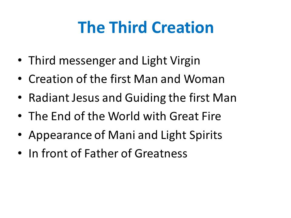The Third Creation Third messenger and Light Virgin Creation of the first Man and Woman Radiant Jesus and Guiding the first Man The End of the World with Great Fire Appearance of Mani and Light Spirits In front of Father of Greatness
