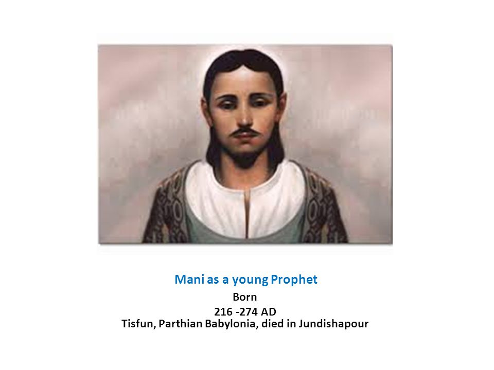 Mani as a young Prophet Born 216 -274 AD Tisfun, Parthian Babylonia, died in Jundishapour