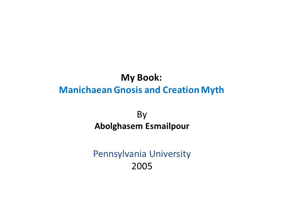 My Book: Manichaean Gnosis and Creation Myth By Abolghasem Esmailpour Pennsylvania University 2005