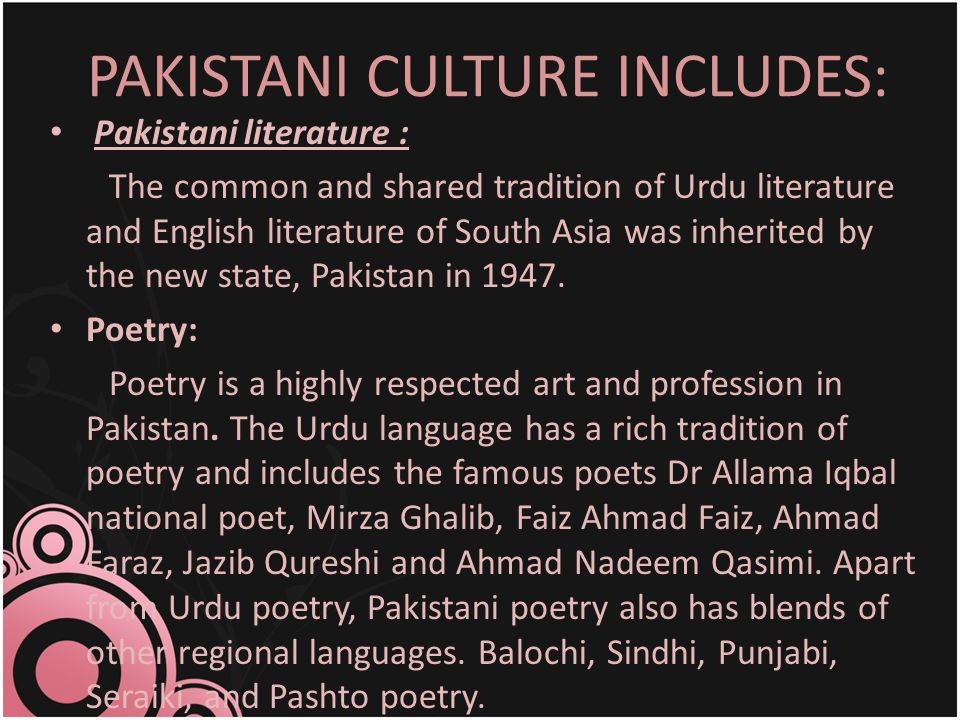 PAKISTANI CULTURE INCLUDES: Pakistani literature : The common and shared tradition of Urdu literature and English literature of South Asia was inherited by the new state, Pakistan in 1947.